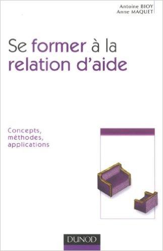 Se former à la relation d'aide : Concepts, méthodes, applications. Antoine Bioy